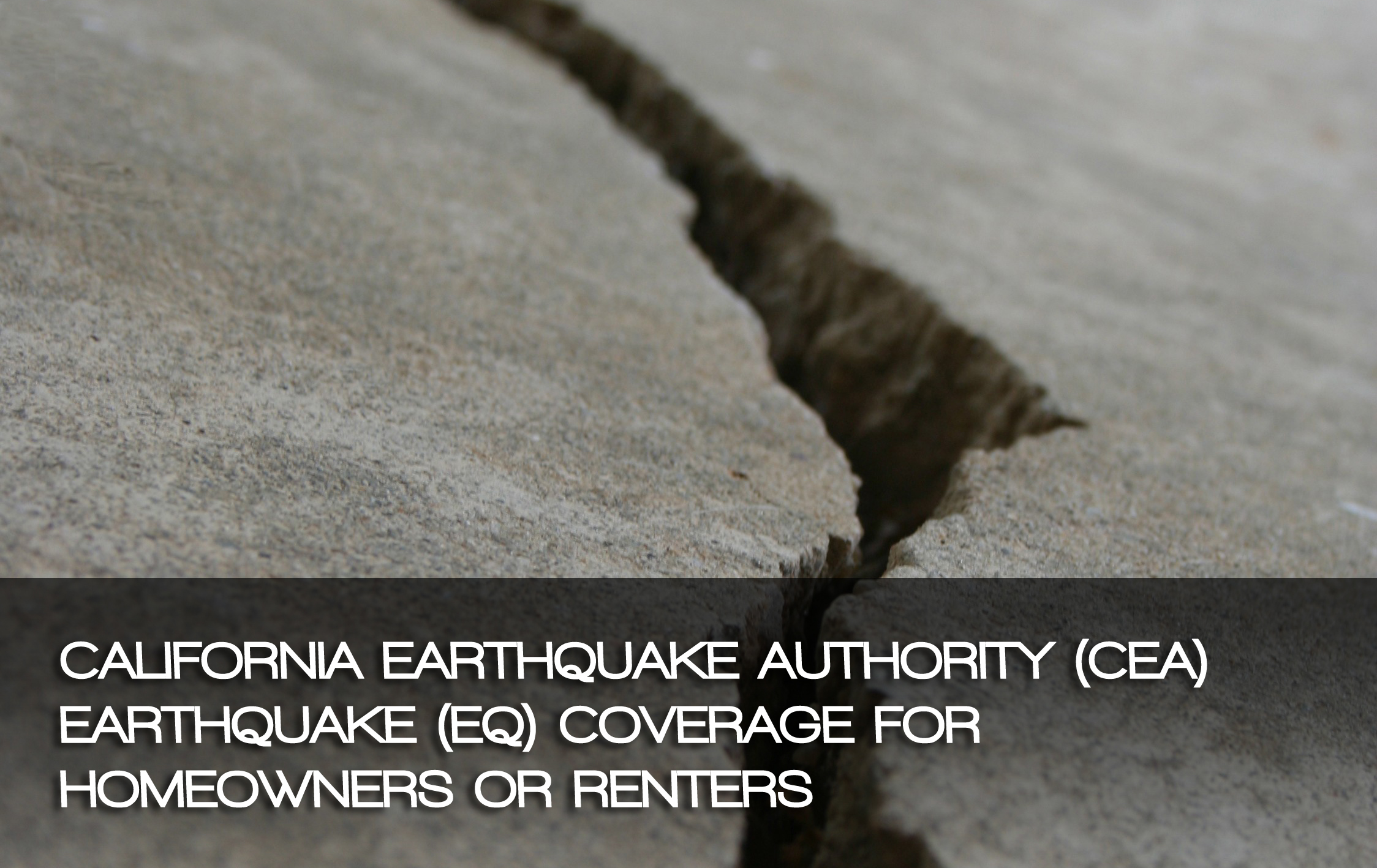 CALIFORNIA EARTHQUAKE AUTHORITY (CEA) EARTHQUAKE (EQ) COVERAGE FOR HOMEOWNERS OR RENTERS  – Article provided by Erin Rose